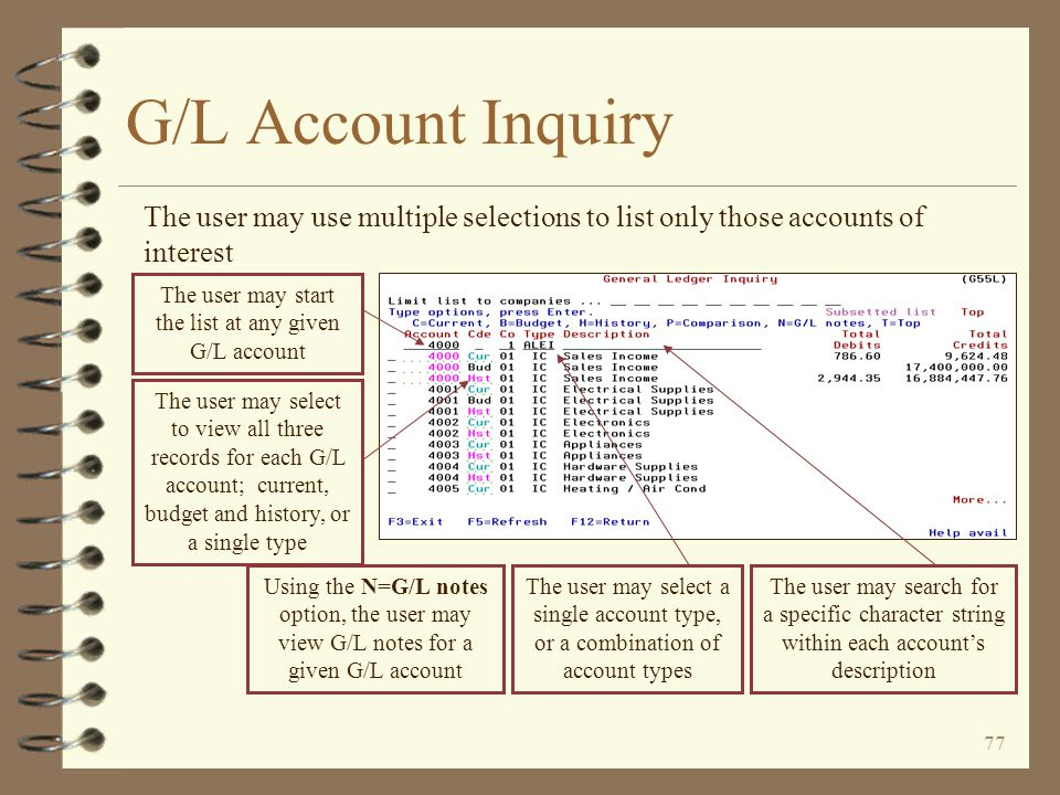76 G/L Account Inquiry The initial G/L account inquiry screen displays a list of existing current G/L account records for a given company The initial screen defaults to current records only for company 01 and lists all four account types The account number is displayed in color for G/L accounts that have at least one G/L note The total YTD debits and credits for the current fiscal year are displayed for each account The user may elect to view G/L accounts from a list of companies, all at the same time