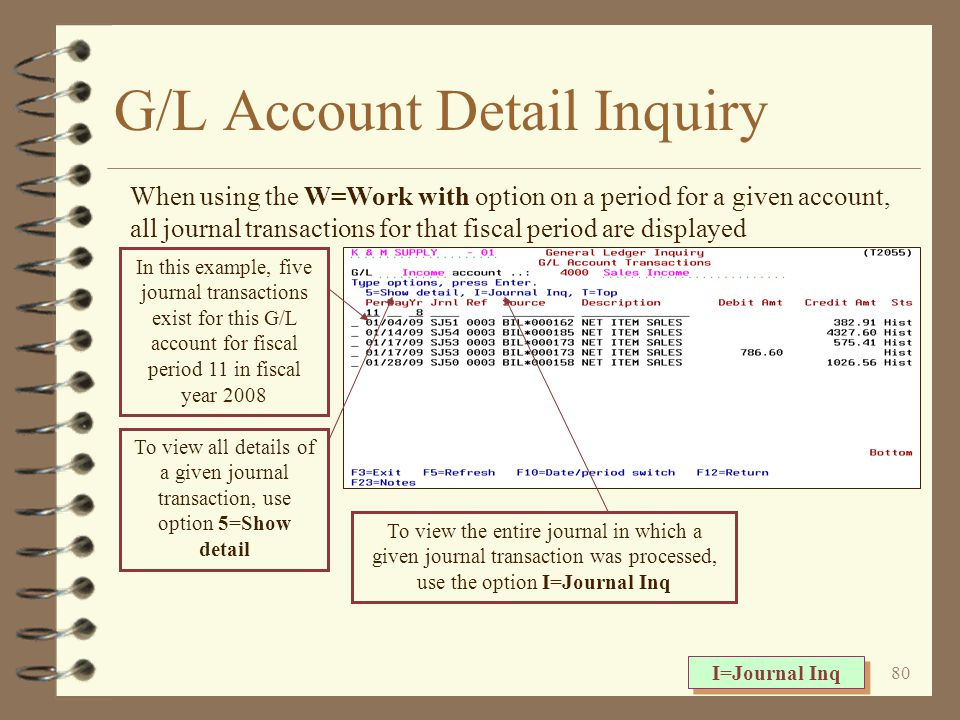 79 G/L Account Summary The G/L account inquiry comparison screen displays current, budget, and history data on one screen Current and budget data is always for the current fiscal year History data is always for the most recently closed fiscal year A function key is available that allows the user to toggle between data for individual periods and YTD data F18=All periods