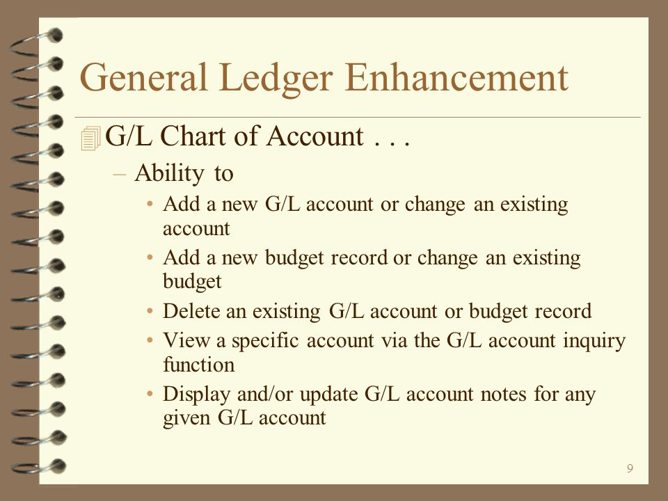 8 General Ledger Enhancement 4 Revised G/L Chart of Account Maintenance –Utilizing Work with screen architecture –Initial screen displays a list of existing G/L accounts –Position the list to start with a specific account –View only current, budget, history or a combination of account records –View G/L accounts for a single company or a list of companies