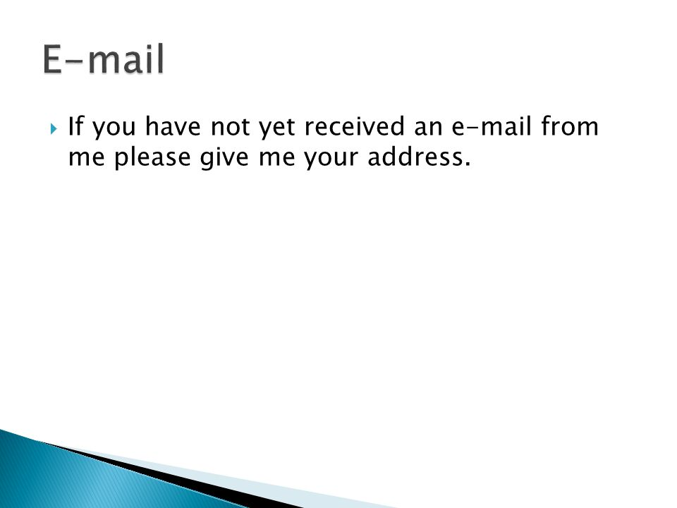  If you have not yet received an e-mail from me please give me your address.