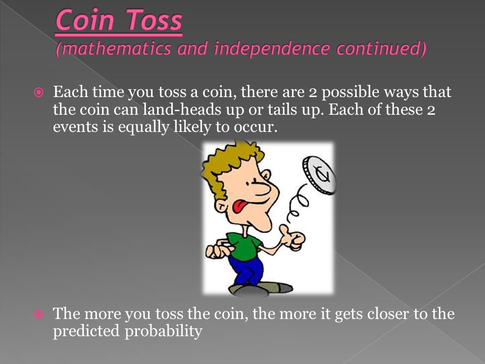  Independence of Events Example: When you toss a coin more than once, the results of one toss do not affect the results of the next toss.