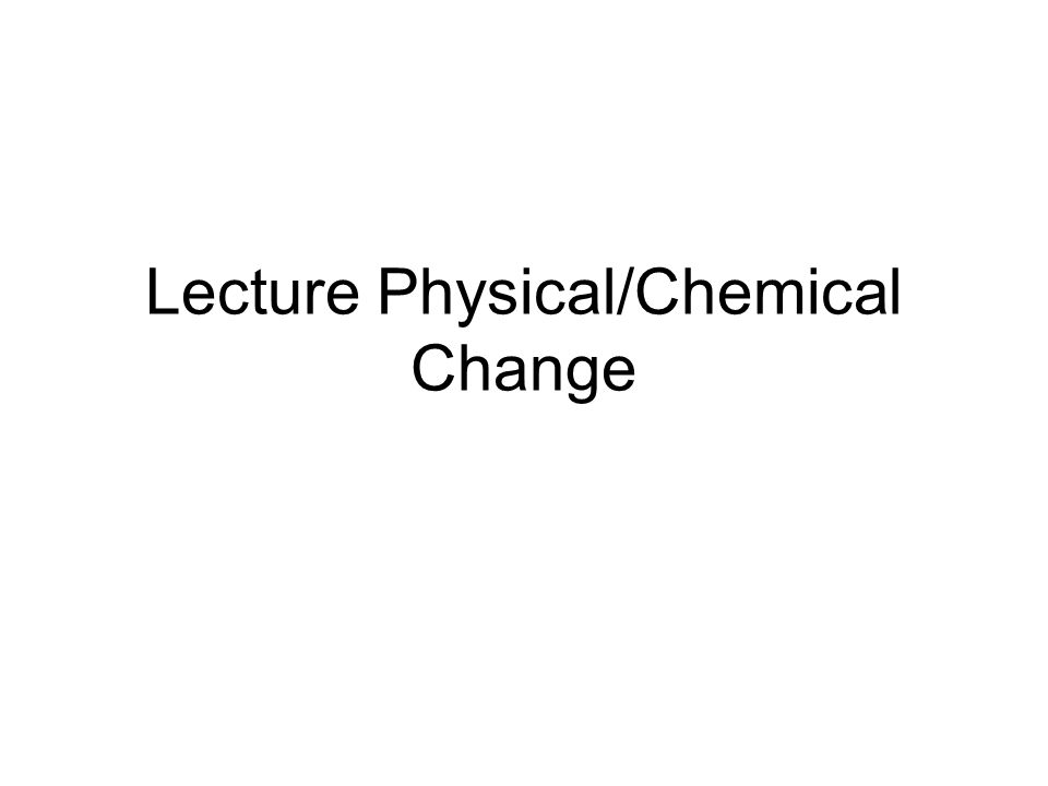 Lecture Physical/Chemical Change
