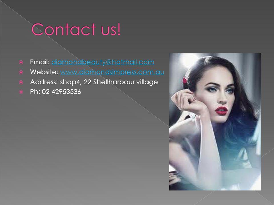  Email: diamondbeauty@hotmail.comdiamondbeauty@hotmail.com  Website: www.diamondsimpress.com.auwww.diamondsimpress.com.au  Address: shop4, 22 Shellharbour village  Ph: 02 42953536