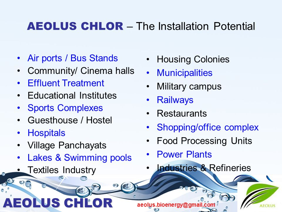 AEOLUS CHLOR aeolus.bioenergy@gmail.com AEOLUS CHLOR – The Installation Potential Air ports / Bus Stands Community/ Cinema halls Effluent Treatment Educational Institutes Sports Complexes Guesthouse / Hostel Hospitals Village Panchayats Lakes & Swimming pools Textiles Industry Housing Colonies Municipalities Military campus Railways Restaurants Shopping/office complex Food Processing Units Power Plants Industries & Refineries