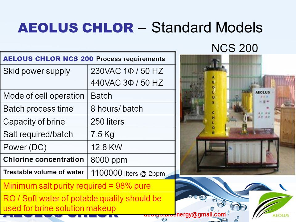 AEOLUS CHLOR aeolus.bioenergy@gmail.com AEOLUS CHLOR – Standard Models NCS 200 AELOUS CHLOR NCS 200 Process requirements Skid power supply230VAC 1Ф / 50 HZ 440VAC 3Ф / 50 HZ Mode of cell operationBatch Batch process time8 hours/ batch Capacity of brine250 liters Salt required/batch7.5 Kg Power (DC)12.8 KW Chlorine concentration 8000 ppm Treatable volume of water 1100000 liters @ 2ppm Minimum salt purity required = 98% pure RO / Soft water of potable quality should be used for brine solution makeup