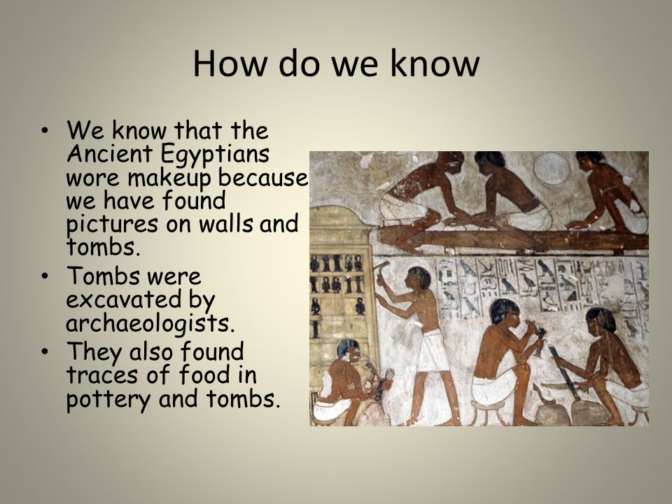 How do we know We know that the Ancient Egyptians wore makeup because we have found pictures on walls and tombs.