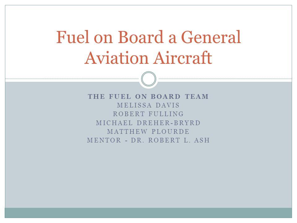 THE FUEL ON BOARD TEAM MELISSA DAVIS ROBERT FULLING MICHAEL DREHER-BRYRD MATTHEW PLOURDE MENTOR - DR. ROBERT L. ASH Fuel on Board a General Aviation A