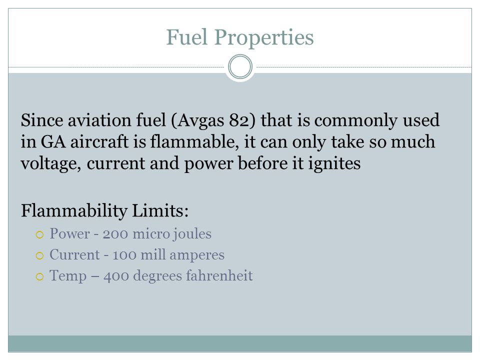 Fuel Properties Since aviation fuel (Avgas 82) that is commonly used in GA aircraft is flammable, it can only take so much voltage, current and power