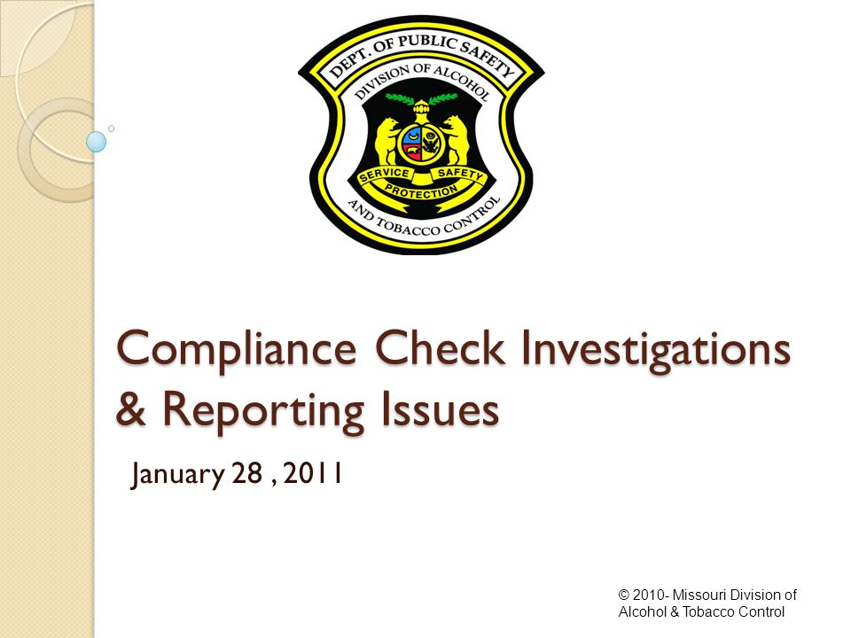Compliance Check Investigations & Reporting Issues January 28, 2011 © 2010- Missouri Division of Alcohol & Tobacco Control
