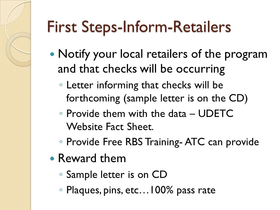 First Steps-Inform-Retailers Notify your local retailers of the program and that checks will be occurring ◦ Letter informing that checks will be forthcoming (sample letter is on the CD) ◦ Provide them with the data – UDETC Website Fact Sheet.