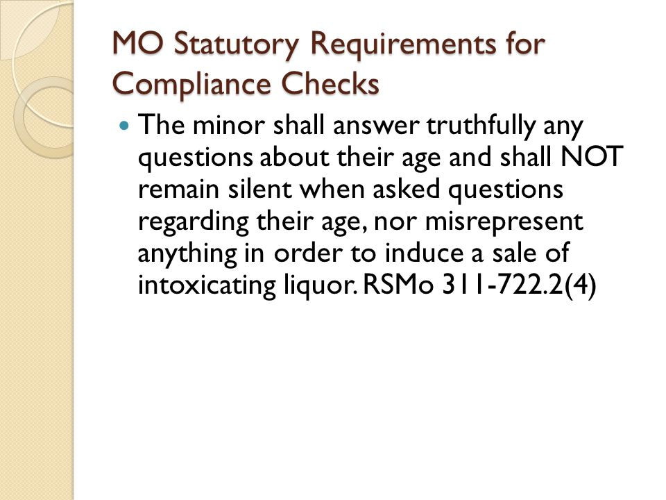 MO Statutory Requirements for Compliance Checks The minor shall answer truthfully any questions about their age and shall NOT remain silent when asked questions regarding their age, nor misrepresent anything in order to induce a sale of intoxicating liquor.