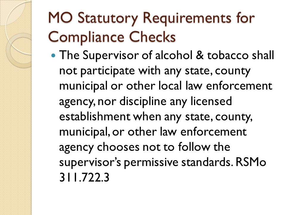 MO Statutory Requirements for Compliance Checks The Supervisor of alcohol & tobacco shall not participate with any state, county municipal or other local law enforcement agency, nor discipline any licensed establishment when any state, county, municipal, or other law enforcement agency chooses not to follow the supervisor's permissive standards.