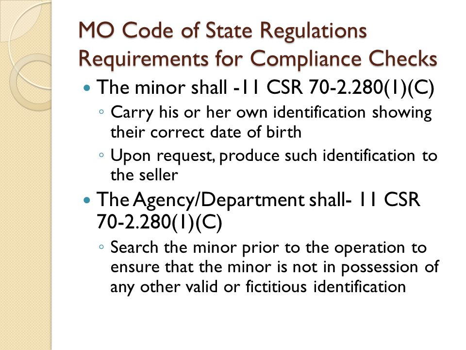 MO Code of State Regulations Requirements for Compliance Checks The minor shall -11 CSR 70-2.280(1)(C) ◦ Carry his or her own identification showing their correct date of birth ◦ Upon request, produce such identification to the seller The Agency/Department shall- 11 CSR 70-2.280(1)(C) ◦ Search the minor prior to the operation to ensure that the minor is not in possession of any other valid or fictitious identification