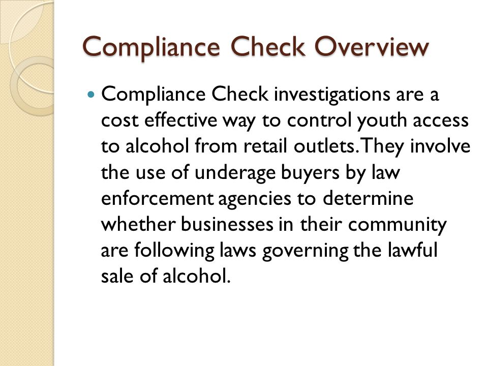 Compliance Check Overview For purposes of the EUDL Grant a compliance check is when your department utilizes an undercover minor and sends them into a licensed liquor establishment (package or by the drink) for the purpose of attempting to purchase alcoholic beverages from the clerk/server.