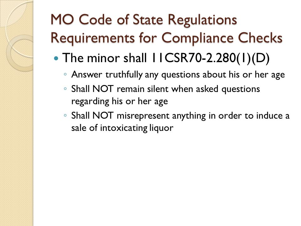MO Code of State Regulations Requirements for Compliance Checks The minor shall 11CSR70-2.280(1)(D) ◦ Answer truthfully any questions about his or her age ◦ Shall NOT remain silent when asked questions regarding his or her age ◦ Shall NOT misrepresent anything in order to induce a sale of intoxicating liquor