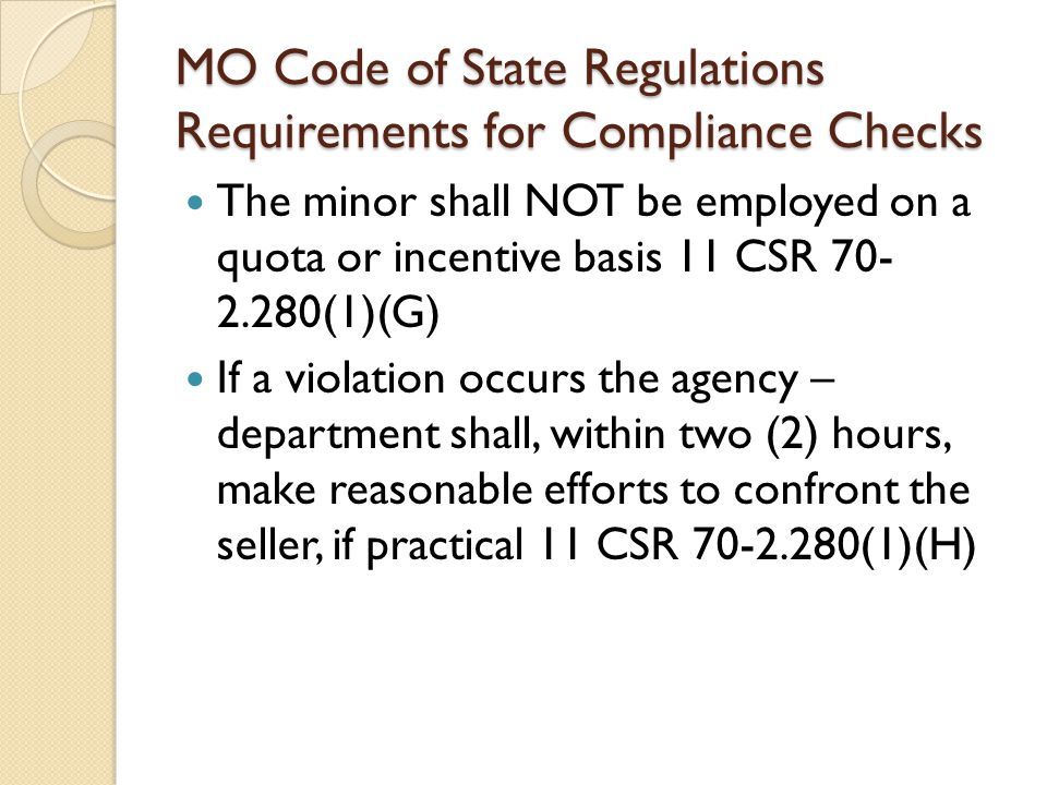 MO Code of State Regulations Requirements for Compliance Checks The minor shall NOT be employed on a quota or incentive basis 11 CSR 70- 2.280(1)(G) If a violation occurs the agency – department shall, within two (2) hours, make reasonable efforts to confront the seller, if practical 11 CSR 70-2.280(1)(H)
