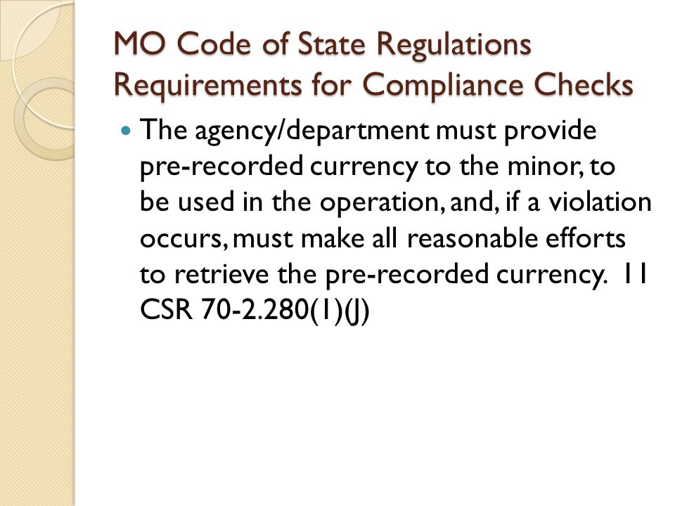 MO Code of State Regulations Requirements for Compliance Checks The agency/department must provide pre-recorded currency to the minor, to be used in the operation, and, if a violation occurs, must make all reasonable efforts to retrieve the pre-recorded currency.