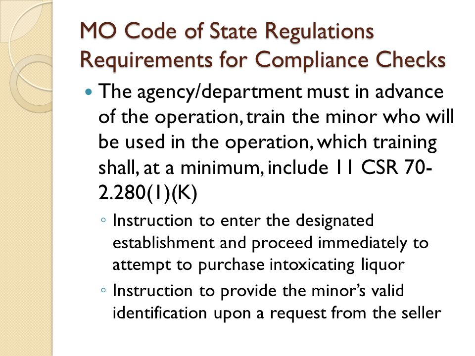 MO Code of State Regulations Requirements for Compliance Checks The agency/department must in advance of the operation, train the minor who will be used in the operation, which training shall, at a minimum, include 11 CSR 70- 2.280(1)(K) ◦ Instruction to enter the designated establishment and proceed immediately to attempt to purchase intoxicating liquor ◦ Instruction to provide the minor's valid identification upon a request from the seller