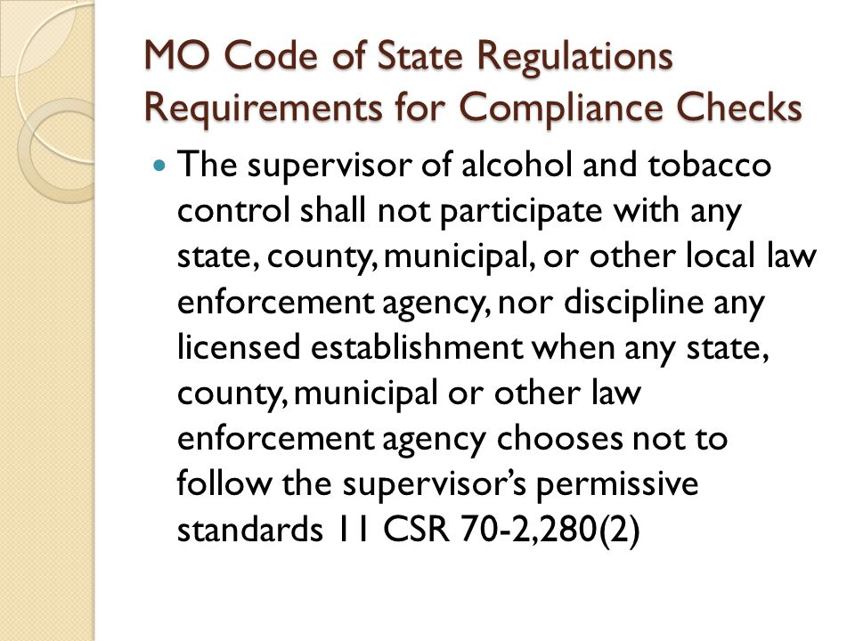 MO Code of State Regulations Requirements for Compliance Checks The supervisor of alcohol and tobacco control shall not participate with any state, county, municipal, or other local law enforcement agency, nor discipline any licensed establishment when any state, county, municipal or other law enforcement agency chooses not to follow the supervisor's permissive standards 11 CSR 70-2,280(2)