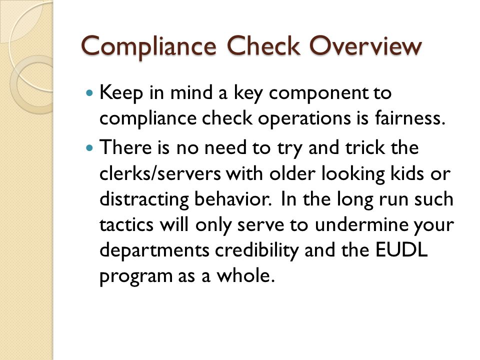 Compliance Check Overview The ultimate goal of a successful program is to educate clerks/servers regarding the need to be vigilant and thorough in checking identification of youthful patrons in connection with the sale of age restricted products.