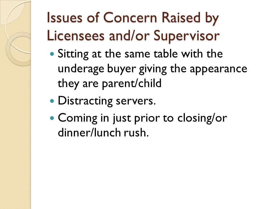 Issues of Concern Raised by Licensees and/or Supervisor Sitting at the same table with the underage buyer giving the appearance they are parent/child Distracting servers.