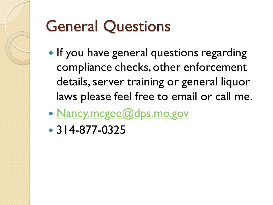 General Questions If you have general questions regarding compliance checks, other enforcement details, server training or general liquor laws please feel free to email or call me.
