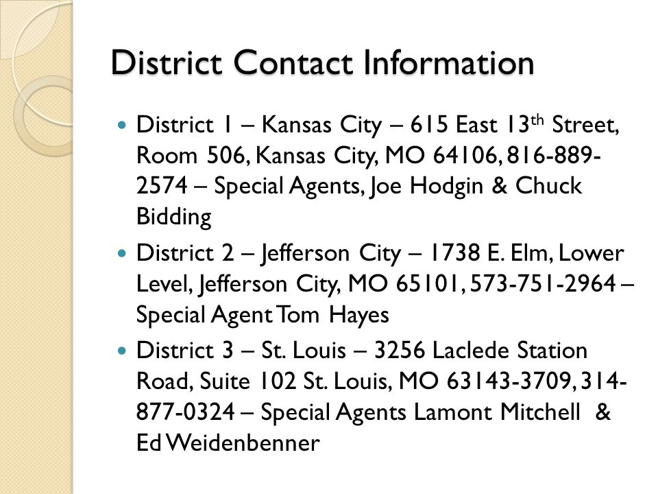 District Contact Information District 1 – Kansas City – 615 East 13 th Street, Room 506, Kansas City, MO 64106, 816-889- 2574 – Special Agents, Joe Hodgin & Chuck Bidding District 2 – Jefferson City – 1738 E.