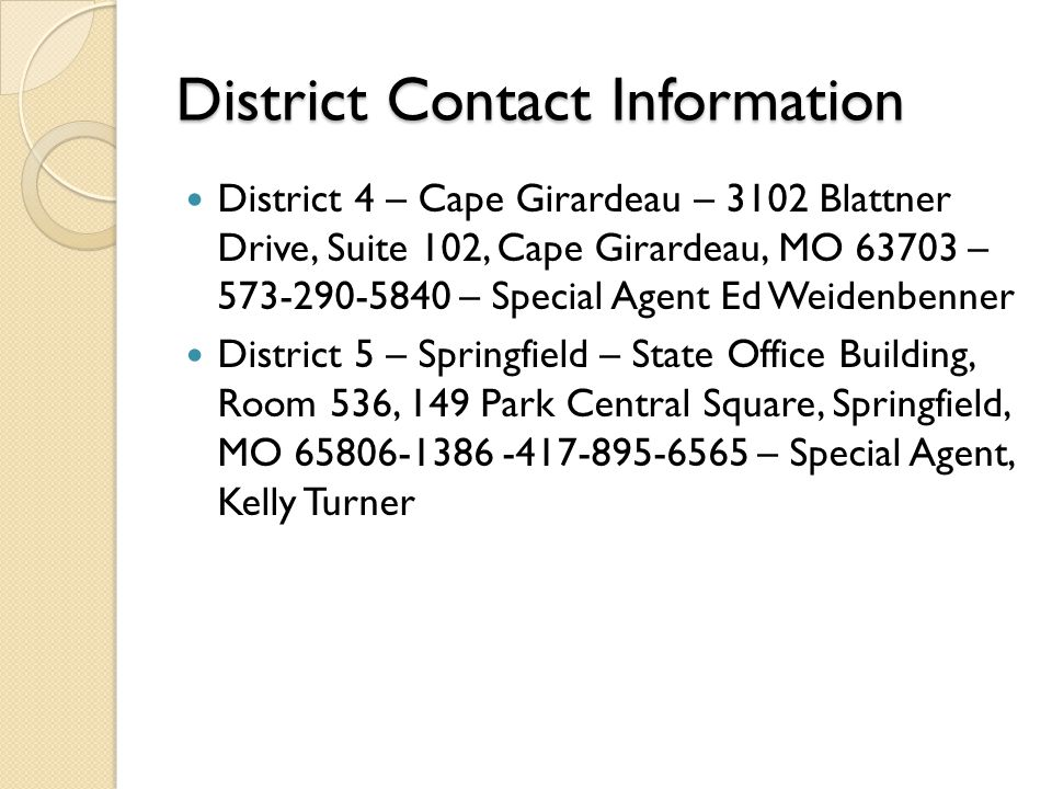 District Contact Information District 4 – Cape Girardeau – 3102 Blattner Drive, Suite 102, Cape Girardeau, MO 63703 – 573-290-5840 – Special Agent Ed Weidenbenner District 5 – Springfield – State Office Building, Room 536, 149 Park Central Square, Springfield, MO 65806-1386 -417-895-6565 – Special Agent, Kelly Turner