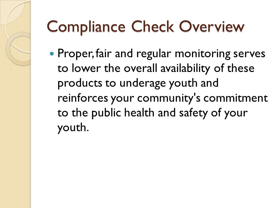 Compliance Check Overview Proper, fair and regular monitoring serves to lower the overall availability of these products to underage youth and reinforces your community s commitment to the public health and safety of your youth.