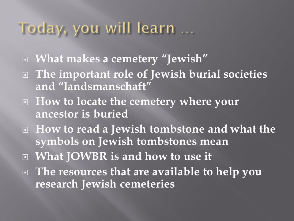 """ What makes a cemetery """"Jewish""""  The important role of Jewish burial societies and """"landsmanschaft""""  How to locate the cemetery where your ancestor"""