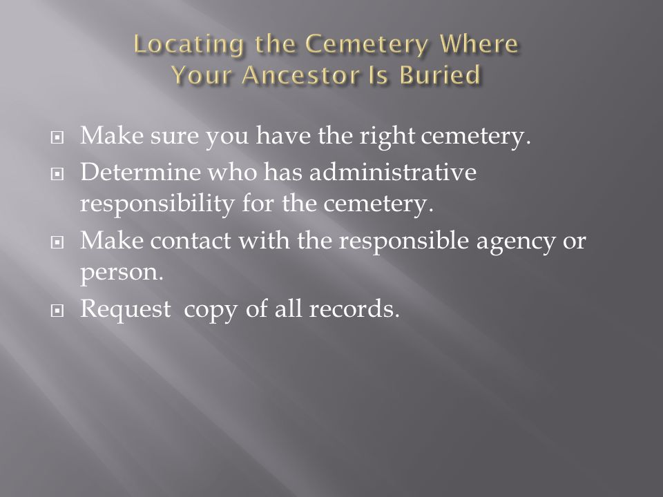  Make sure you have the right cemetery.  Determine who has administrative responsibility for the cemetery.  Make contact with the responsible agenc