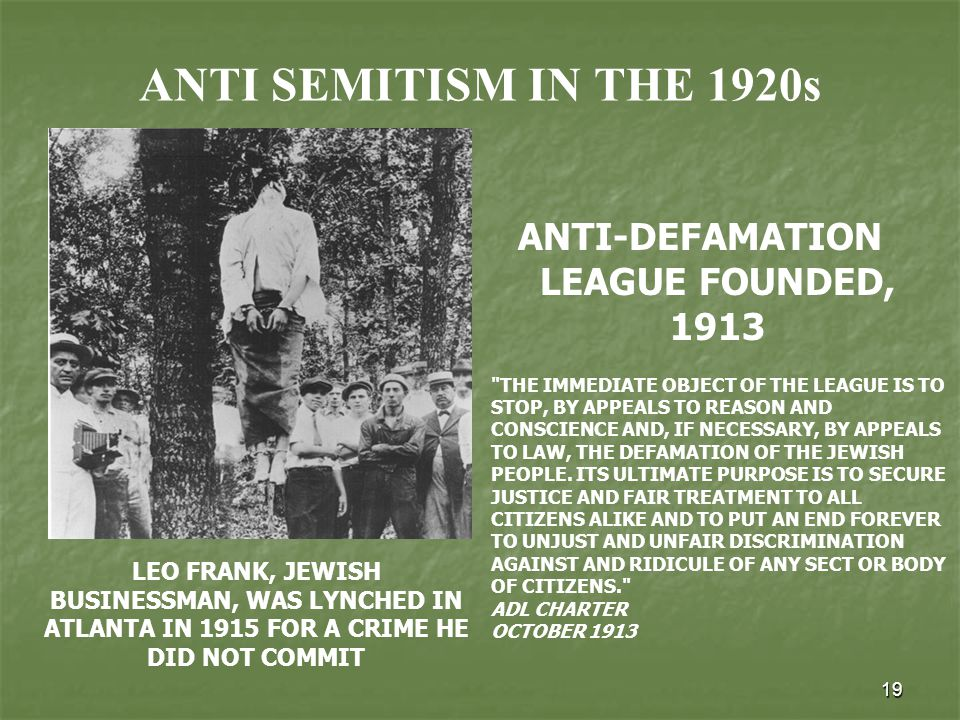 19 ANTI SEMITISM IN THE 1920s ANTI-DEFAMATION LEAGUE FOUNDED, 1913 LEO FRANK, JEWISH BUSINESSMAN, WAS LYNCHED IN ATLANTA IN 1915 FOR A CRIME HE DID NOT COMMIT THE IMMEDIATE OBJECT OF THE LEAGUE IS TO STOP, BY APPEALS TO REASON AND CONSCIENCE AND, IF NECESSARY, BY APPEALS TO LAW, THE DEFAMATION OF THE JEWISH PEOPLE.