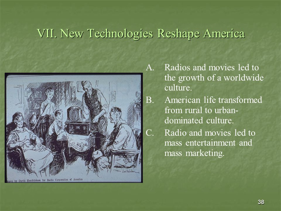 38 VII. New Technologies Reshape America A. A.Radios and movies led to the growth of a worldwide culture. B. B.American life transformed from rural to