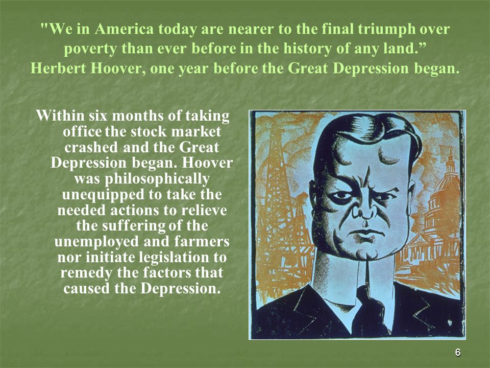 6 We in America today are nearer to the final triumph over poverty than ever before in the history of any land. Herbert Hoover, one year before the Great Depression began.