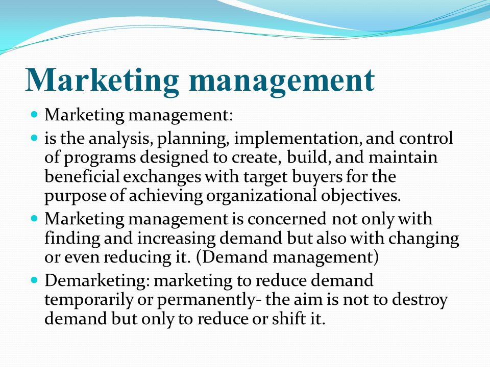 Marketing management Marketing management: is the analysis, planning, implementation, and control of programs designed to create, build, and maintain beneficial exchanges with target buyers for the purpose of achieving organizational objectives.