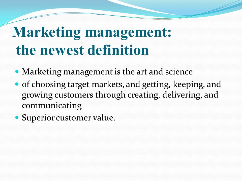 Marketing management: the newest definition Marketing management is the art and science of choosing target markets, and getting, keeping, and growing customers through creating, delivering, and communicating Superior customer value.