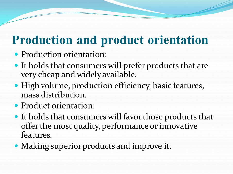 Production and product orientation Production orientation: It holds that consumers will prefer products that are very cheap and widely available.