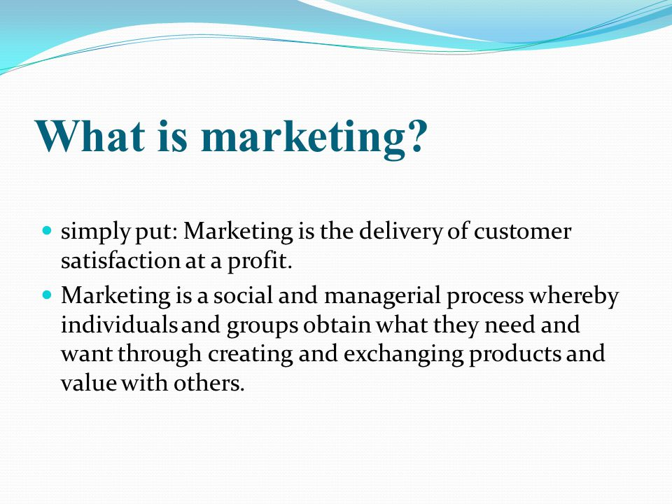 What is marketing.simply put: Marketing is the delivery of customer satisfaction at a profit.