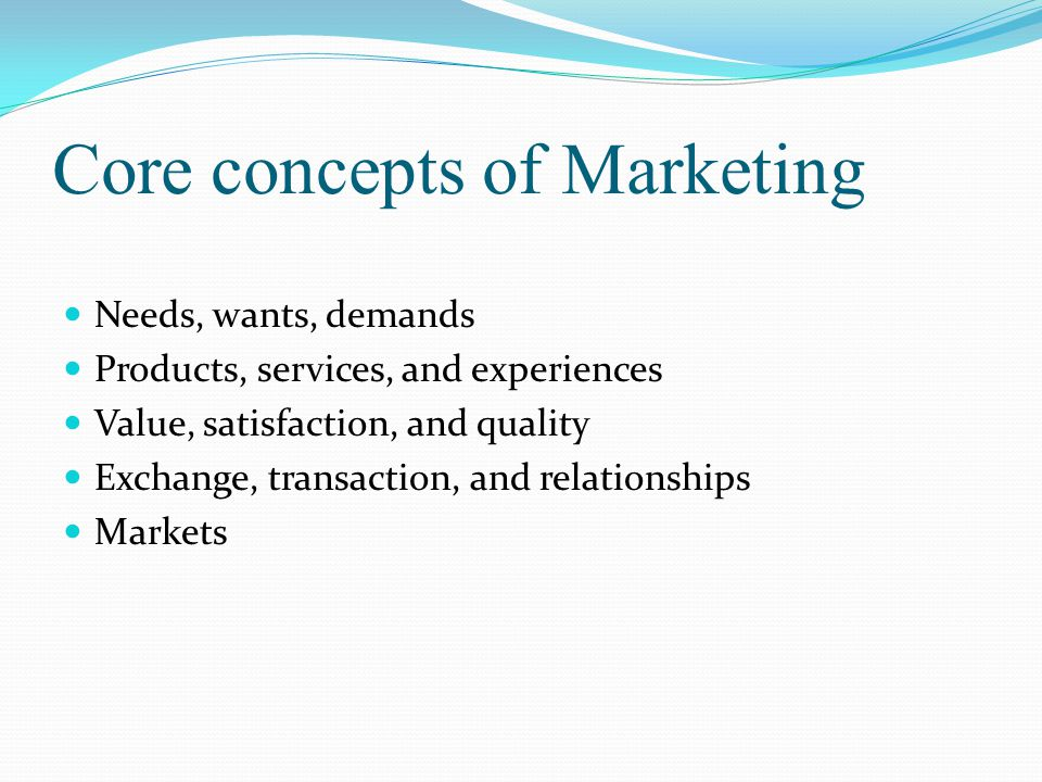 Core concepts of Marketing Needs, wants, demands Products, services, and experiences Value, satisfaction, and quality Exchange, transaction, and relationships Markets