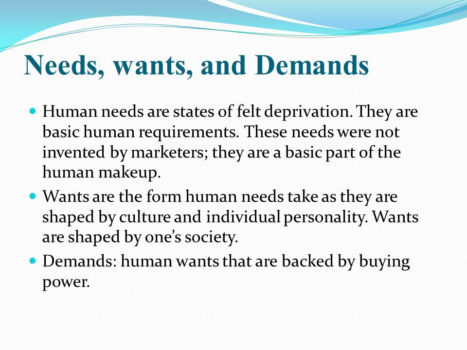 Needs, wants, and Demands Human needs are states of felt deprivation.