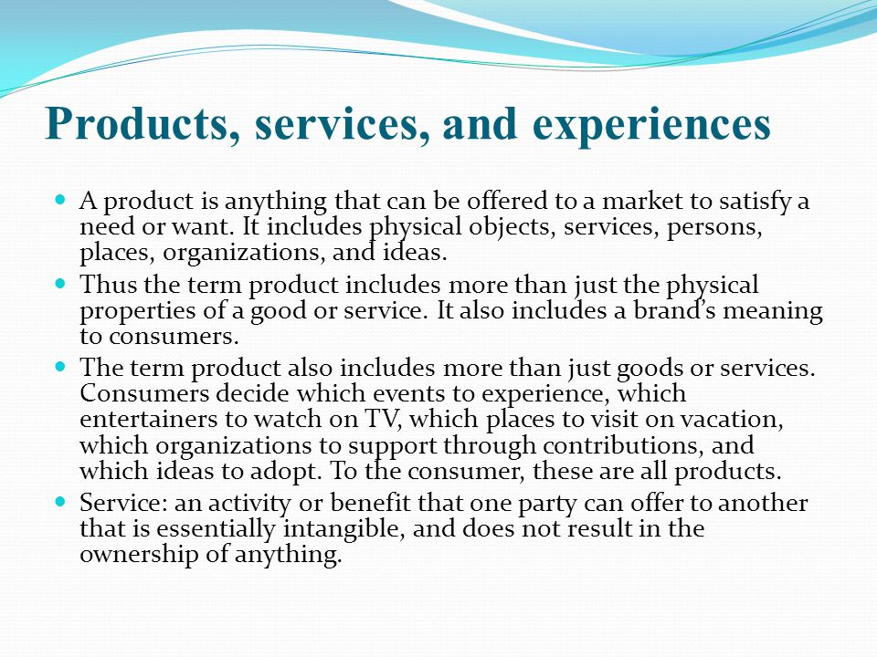 Products, services, and experiences A product is anything that can be offered to a market to satisfy a need or want.