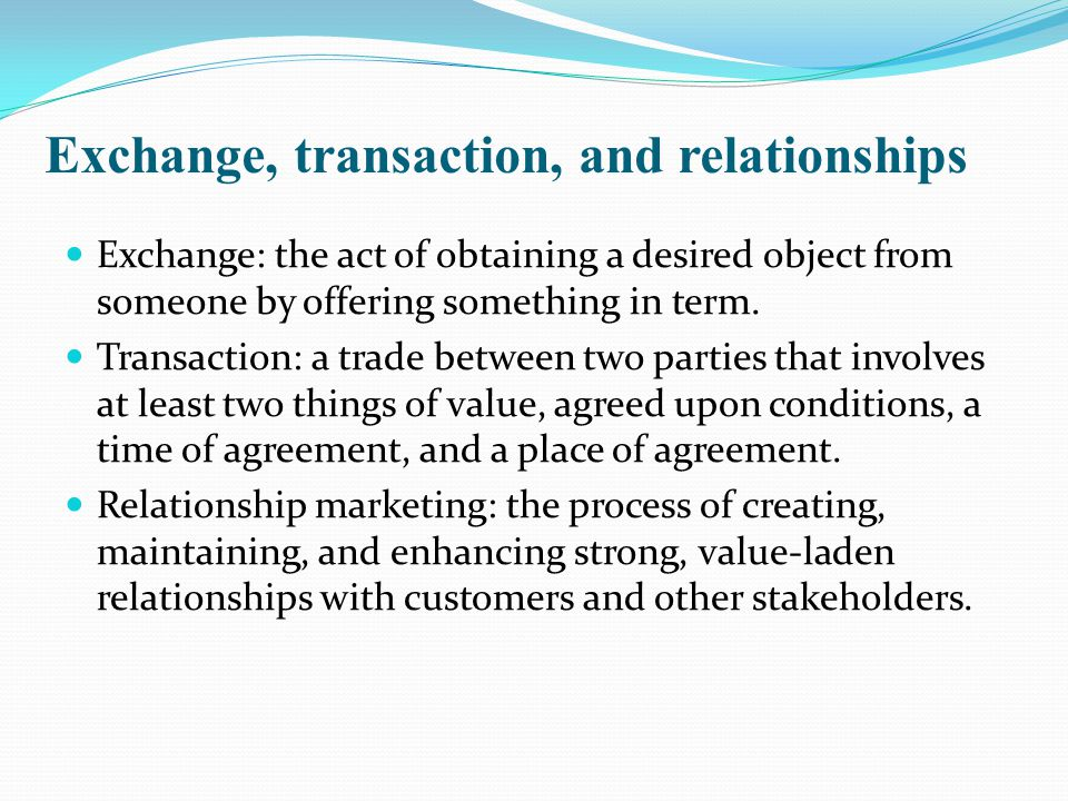 Exchange, transaction, and relationships Exchange: the act of obtaining a desired object from someone by offering something in term.