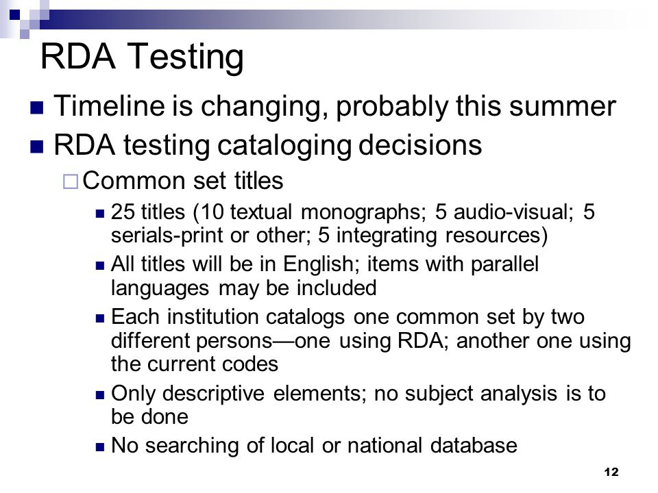 12 RDA Testing Timeline is changing, probably this summer RDA testing cataloging decisions  Common set titles 25 titles (10 textual monographs; 5 aud