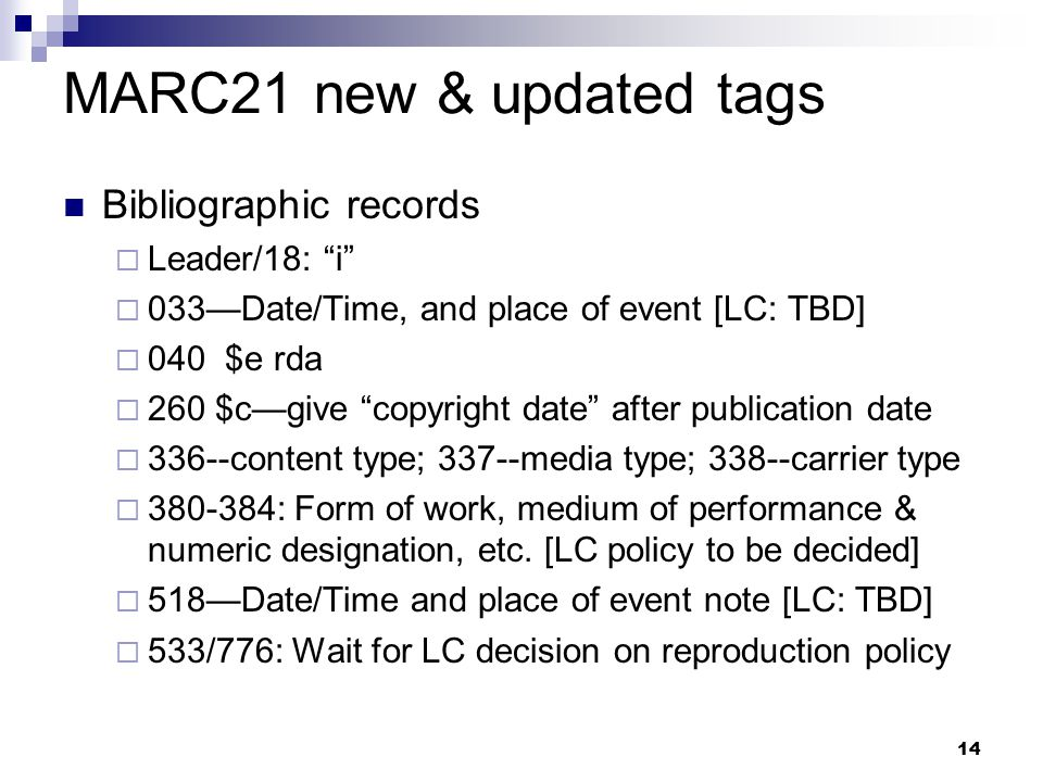 "14 MARC21 new & updated tags Bibliographic records  Leader/18: ""i""  033—Date/Time, and place of event [LC: TBD]  040 $e rda  260 $c—give ""copyrigh"