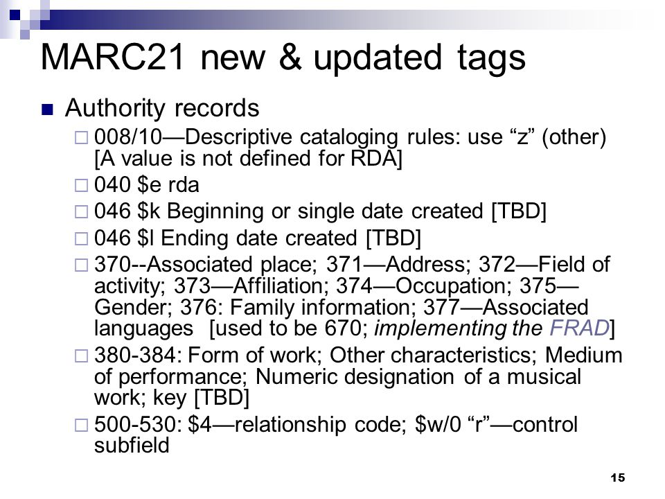 "15 MARC21 new & updated tags Authority records  008/10—Descriptive cataloging rules: use ""z"" (other) [A value is not defined for RDA]  040 $e rda "