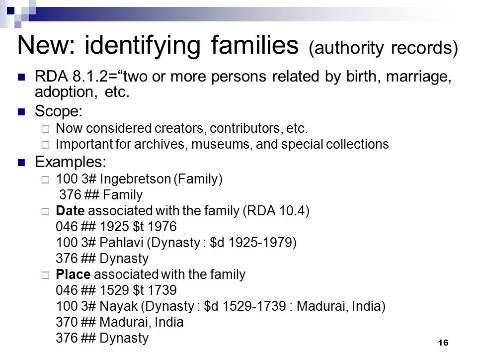 "16 New: identifying families (authority records) RDA 8.1.2=""two or more persons related by birth, marriage, adoption, etc. Scope:  Now considered cre"