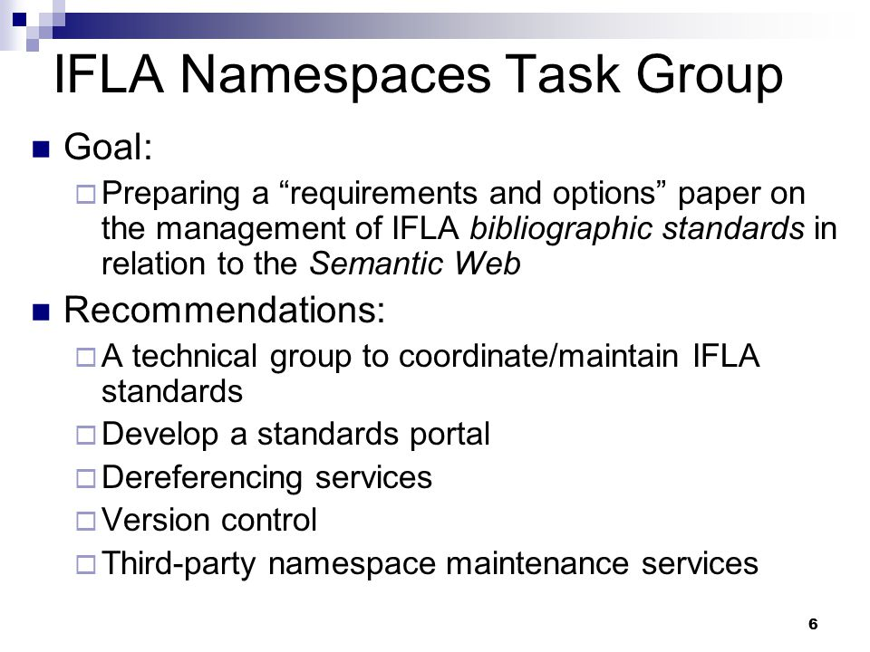 "6 IFLA Namespaces Task Group Goal:  Preparing a ""requirements and options"" paper on the management of IFLA bibliographic standards in relation to the"