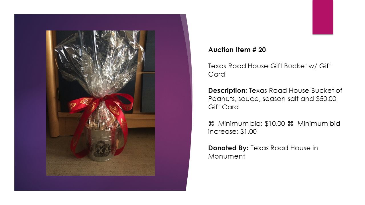 Auction Item # 20 Texas Road House Gift Bucket w/ Gift Card Description: Texas Road House Bucket of Peanuts, sauce, season salt and $50.00 Gift Card  Minimum bid: $10.00  Minimum bid increase: $1.00 Donated By: Texas Road House in Monument