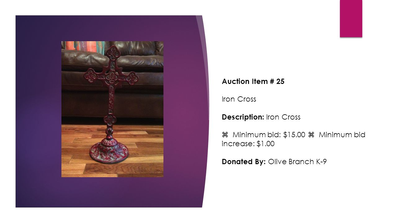 Auction Item # 25 Iron Cross Description: Iron Cross  Minimum bid: $15.00  Minimum bid increase: $1.00 Donated By: Olive Branch K-9