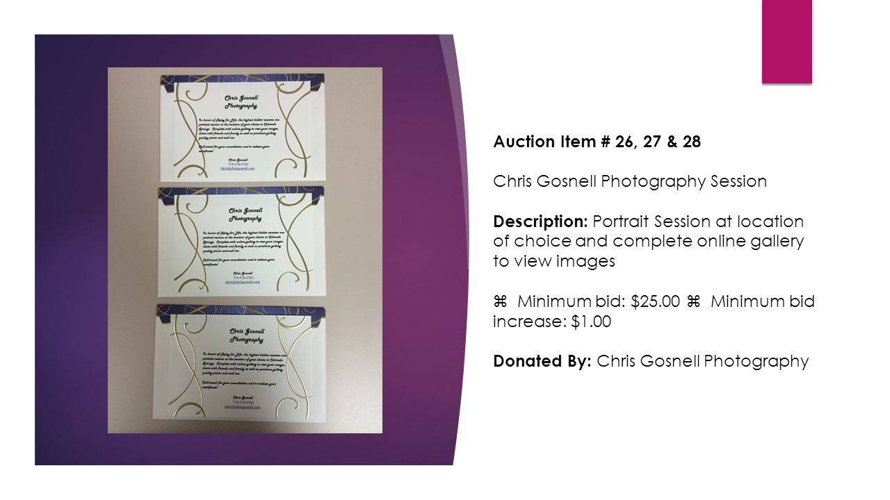 Auction Item # 26, 27 & 28 Chris Gosnell Photography Session Description: Portrait Session at location of choice and complete online gallery to view images  Minimum bid: $25.00  Minimum bid increase: $1.00 Donated By: Chris Gosnell Photography